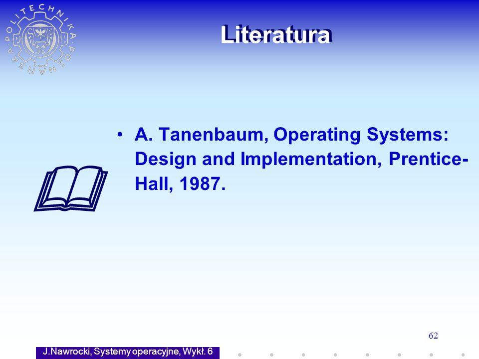 J.Nawrocki, Systemy operacyjne, Wykł. 6 62 Literatura A. Tanenbaum, Operating Systems: Design and Implementation, Prentice- Hall, 1987.