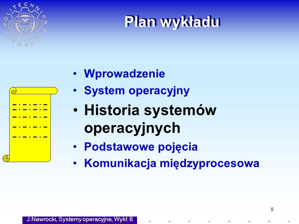 J.Nawrocki, Systemy operacyjne, Wykł. 6 8 Plan wykładu Wprowadzenie System operacyjny Historia systemów operacyjnych Podstawowe pojęcia Komunikacja mi