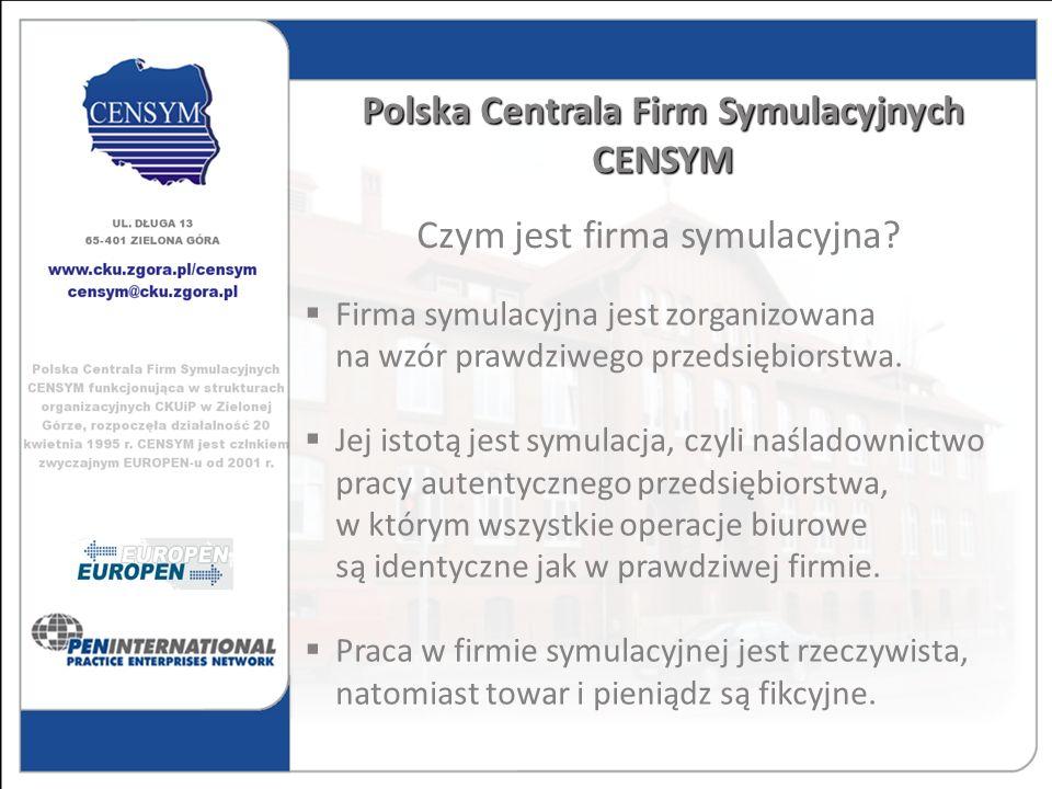 Polska Centrala Firm Symulacyjnych CENSYM Czym jest firma symulacyjna? Firma symulacyjna jest zorganizowana na wzór prawdziwego przedsiębiorstwa. Jej