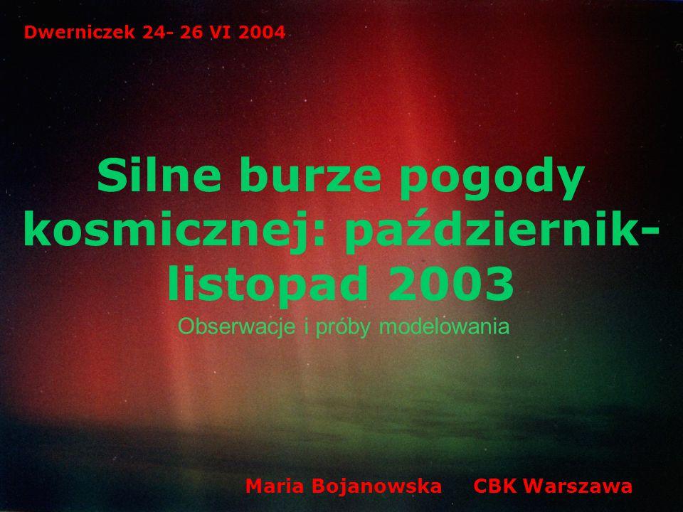 Silne burze pogody kosmicznej: październik- listopad 2003 Obserwacje i próby modelowania Dwerniczek 24- 26 VI 2004 Maria Bojanowska CBK Warszawa