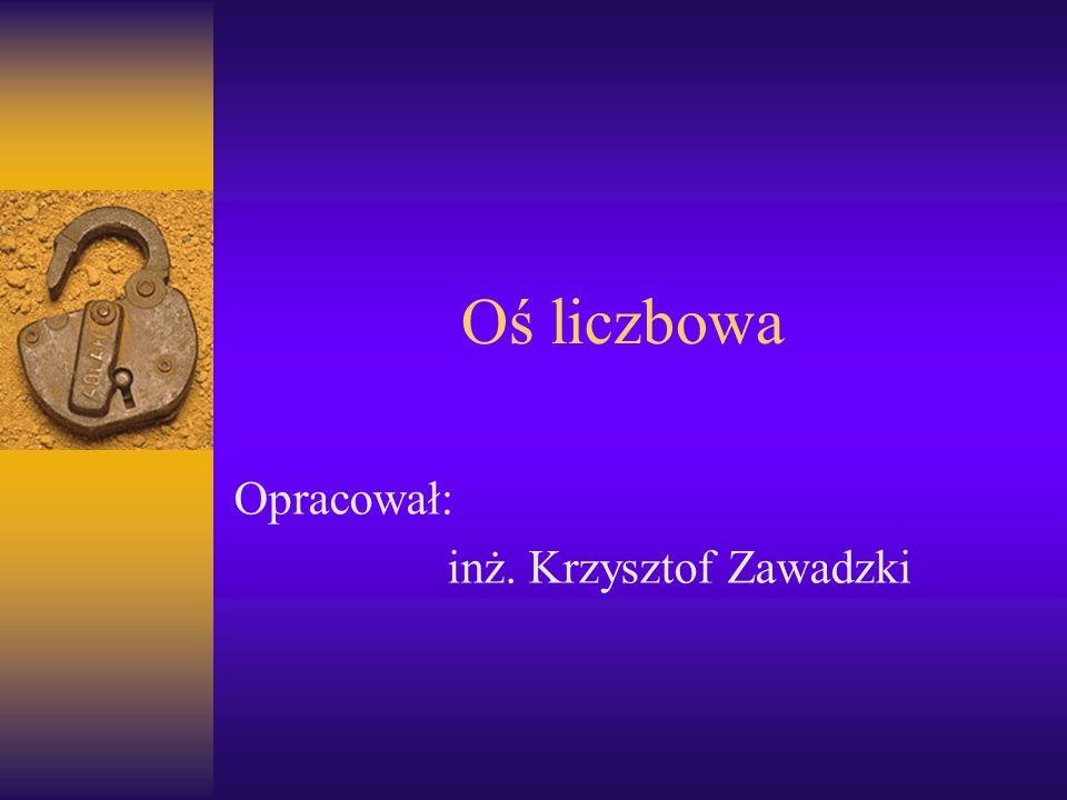 Oś liczbowa Opracował: inż. Krzysztof Zawadzki