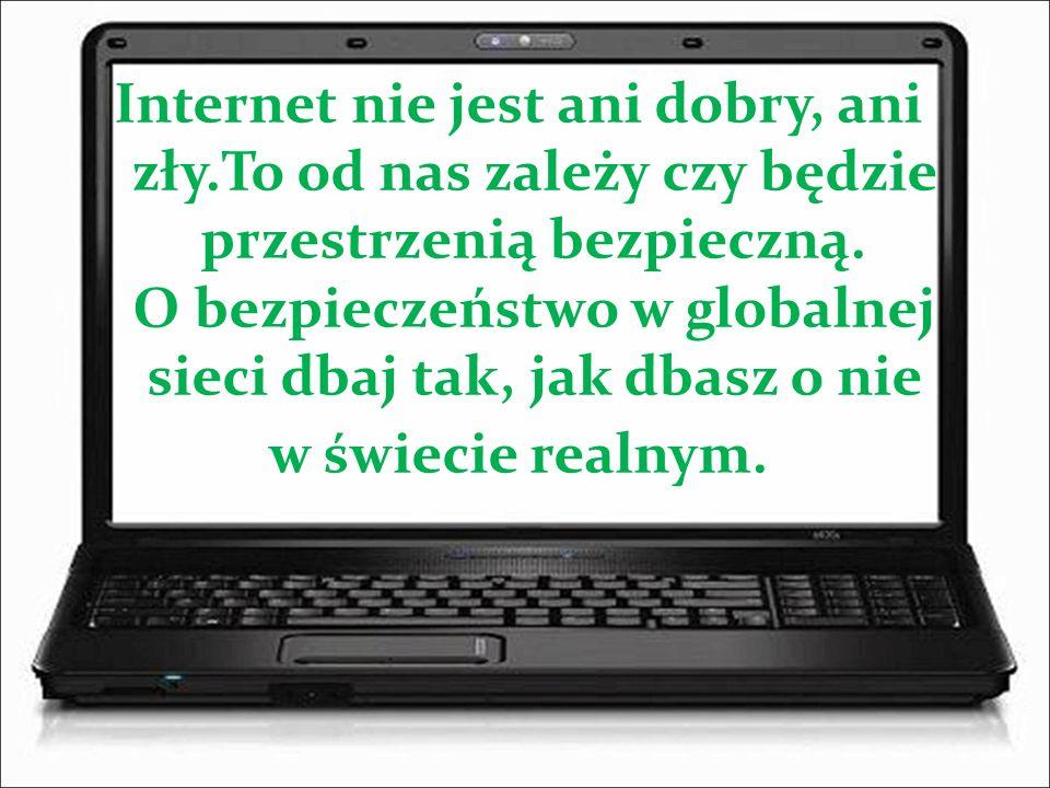 Internet nie jest ani dobry, ani zły.To od nas zależy czy będzie przestrzenią bezpieczną. O bezpieczeństwo w globalnej sieci dbaj tak, jak dbasz o nie