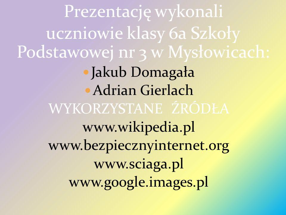 Prezentację wykonali uczniowie klasy 6a Szkoły Podstawowej nr 3 w Mysłowicach: Jakub Domagała Adrian Gierlach WYKORZYSTANE ŹRÓDŁA www.wikipedia.pl www