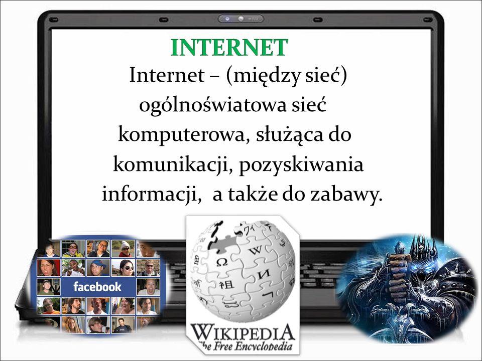 Internet – (między sieć) ogólnoświatowa sieć komputerowa, służąca do komunikacji, pozyskiwania informacji, a także do zabawy.
