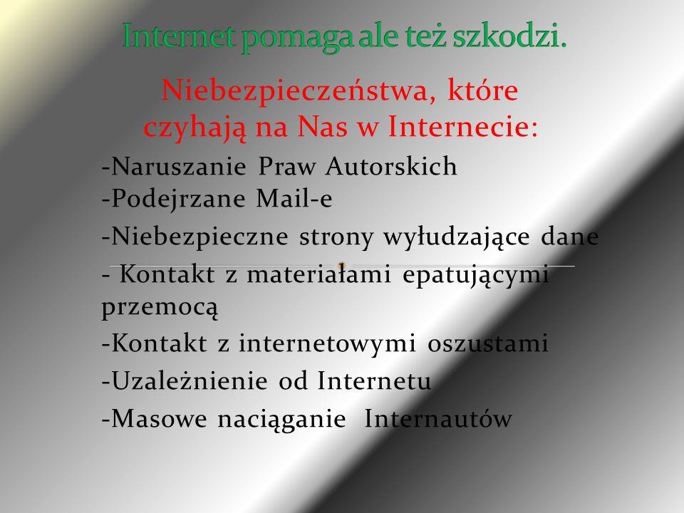 Niebezpieczeństwa, które czyhają na Nas w Internecie: -Naruszanie Praw Autorskich -Podejrzane Mail-e -Niebezpieczne strony wyłudzające dane - Kontakt