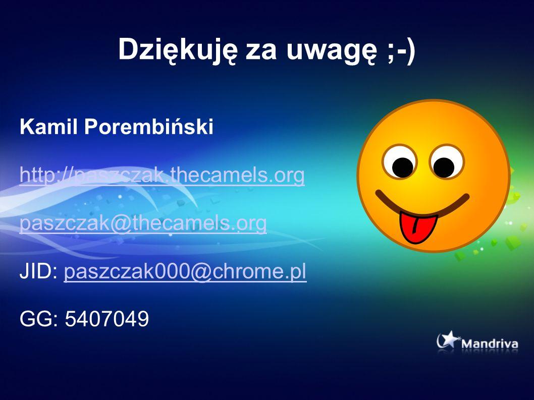 Dziękuję za uwagę ;-) Kamil Porembiński http://paszczak.thecamels.org paszczak@thecamels.org JID: paszczak000@chrome.plpaszczak000@chrome.pl GG: 54070