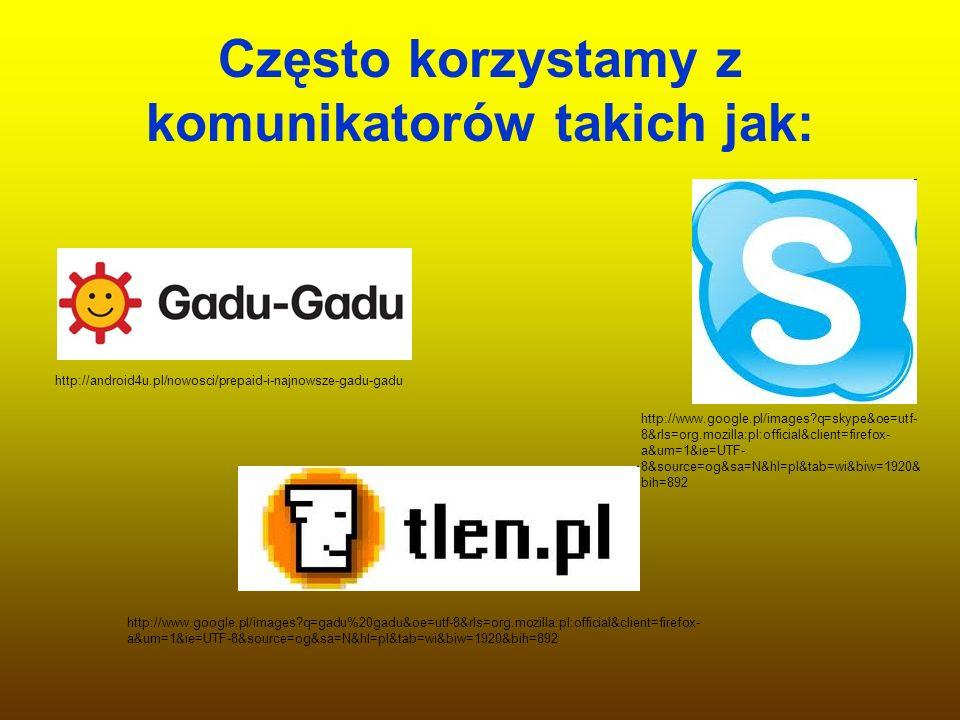 Często korzystamy z komunikatorów takich jak: http://android4u.pl/nowosci/prepaid-i-najnowsze-gadu-gadu http://www.google.pl/images?q=skype&oe=utf- 8&
