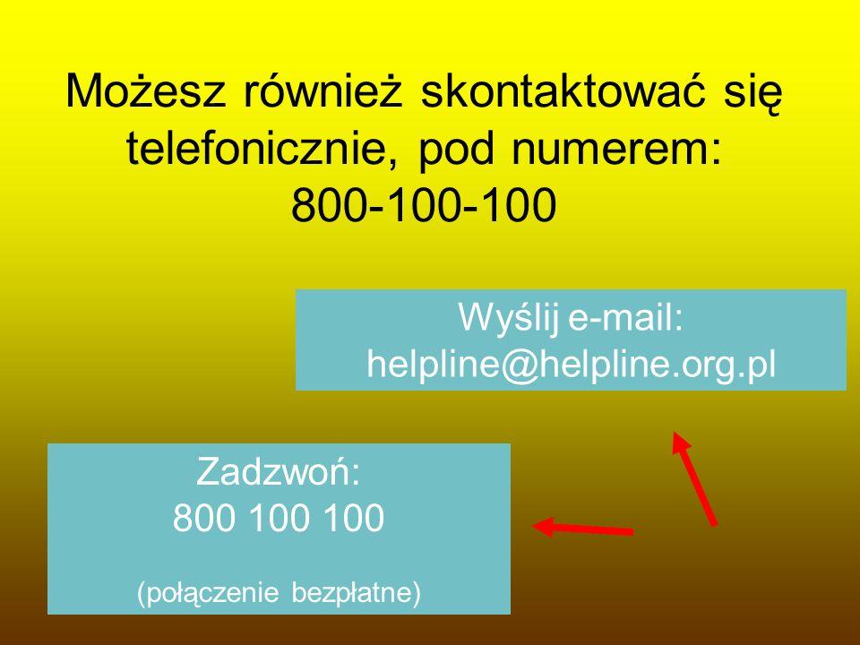 Możesz również skontaktować się telefonicznie, pod numerem: 800-100-100 Wyślij e-mail: helpline@helpline.org.pl Zadzwoń: 800 100 100 (połączenie bezpł