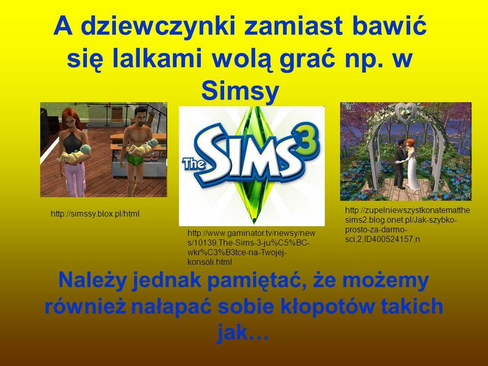 A dziewczynki zamiast bawić się lalkami wolą grać np. w Simsy Należy jednak pamiętać, że możemy również nałapać sobie kłopotów takich jak… http://sims