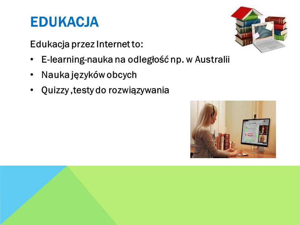 EDUKACJA Edukacja przez Internet to: E-learning-nauka na odległość np. w Australii Nauka języków obcych Quizzy,testy do rozwiązywania