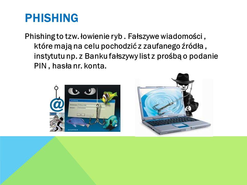 PHISHING Phishing to tzw. łowienie ryb. Fałszywe wiadomości, które mają na celu pochodzić z zaufanego źródła, instytutu np. z Banku fałszywy list z pr