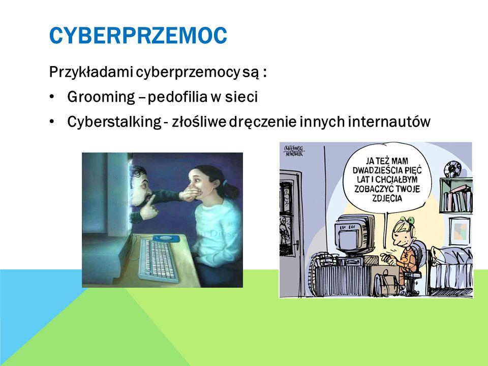 CYBERPRZEMOC Przykładami cyberprzemocy są : Grooming –pedofilia w sieci Cyberstalking - złośliwe dręczenie innych internautów