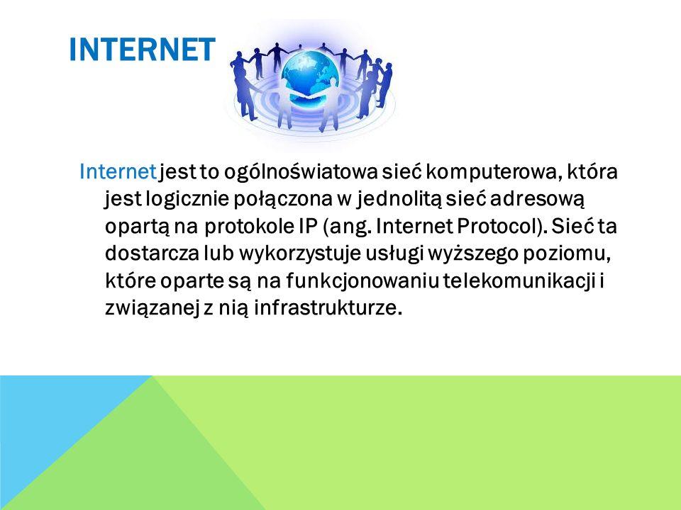 INTERNET Internet jest to ogólnoświatowa sieć komputerowa, która jest logicznie połączona w jednolitą sieć adresową opartą na protokole IP (ang. Inter