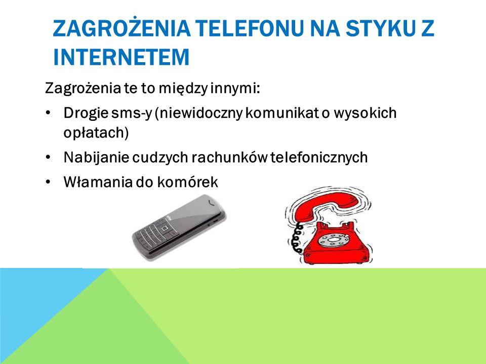ZAGROŻENIA TELEFONU NA STYKU Z INTERNETEM Zagrożenia te to między innymi: Drogie sms-y (niewidoczny komunikat o wysokich opłatach) Nabijanie cudzych r