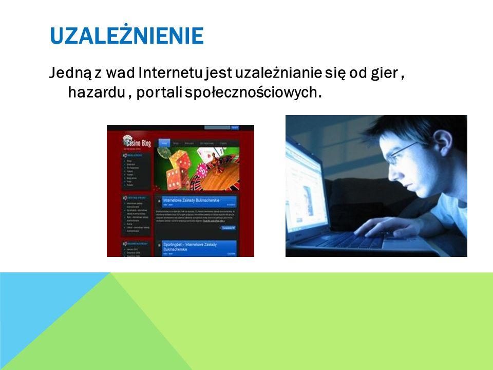 UZALEŻNIENIE Jedną z wad Internetu jest uzależnianie się od gier, hazardu, portali społecznościowych.