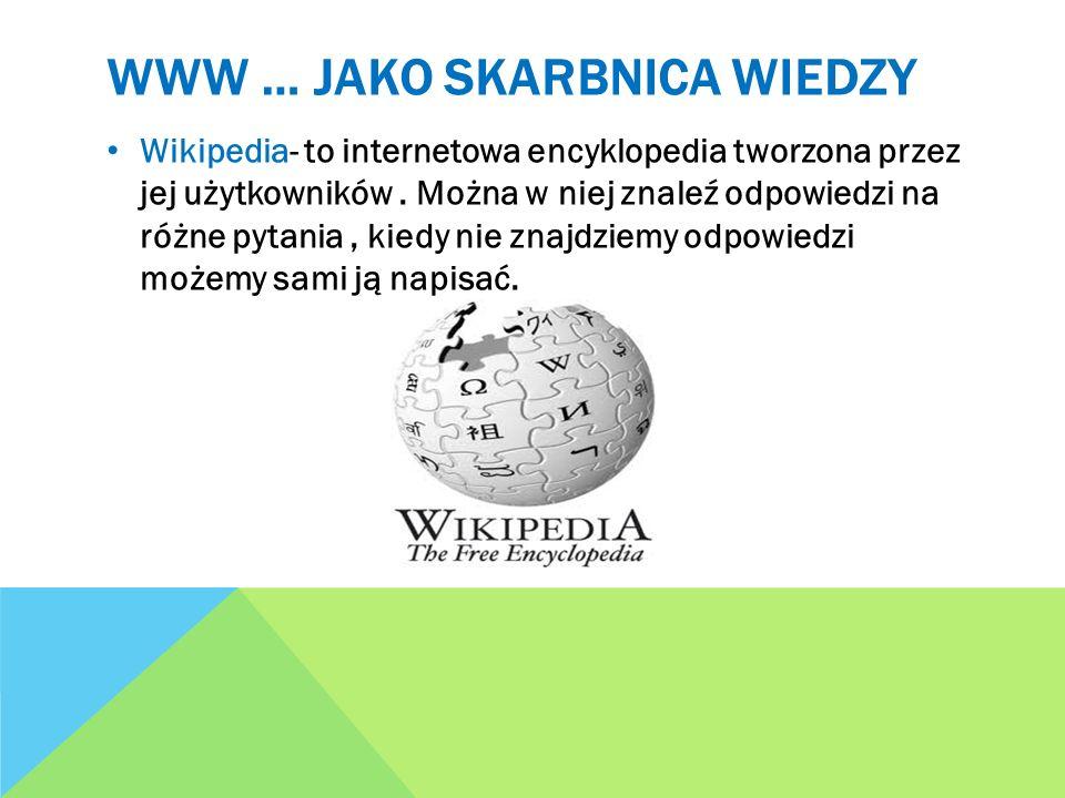 WWW … JAKO SKARBNICA WIEDZY Wikipedia- to internetowa encyklopedia tworzona przez jej użytkowników. Można w niej znaleź odpowiedzi na różne pytania, k