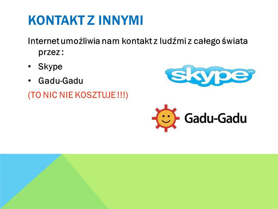 KONTAKT Z INNYMI Internet umożliwia nam kontakt z ludźmi z całego świata przez : Skype Gadu-Gadu (TO NIC NIE KOSZTUJE !!!)
