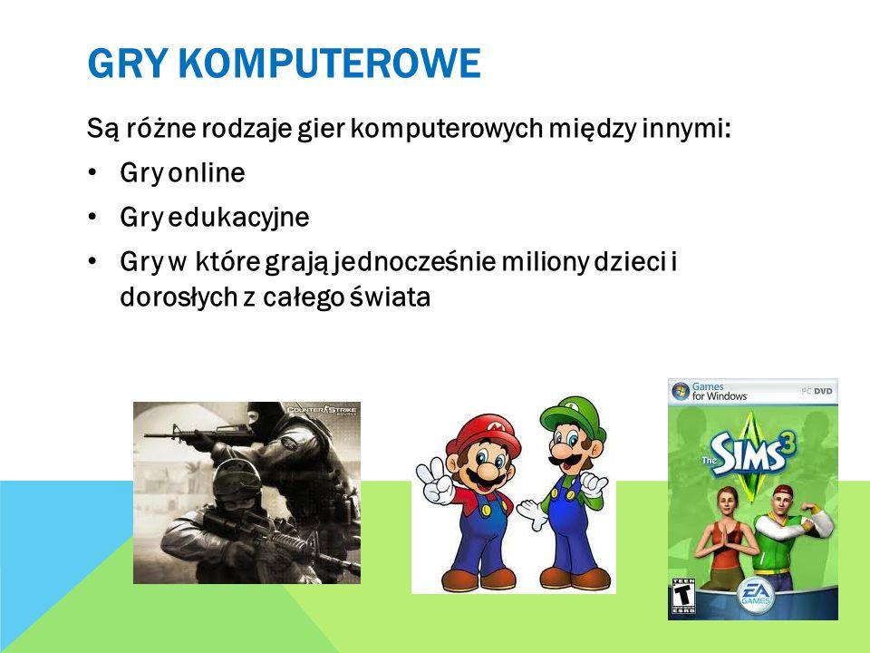 GRY KOMPUTEROWE Są różne rodzaje gier komputerowych między innymi: Gry online Gry edukacyjne Gry w które grają jednocześnie miliony dzieci i dorosłych
