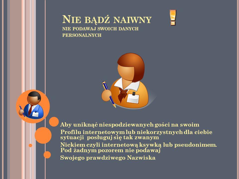 N IE BĄDŹ NAIWNY NIE PODAWAJ SWOICH DANYCH PERSONALNYCH Aby uniknąć niespodziewanych gości na swoim Profilu internetowym lub niekorzystnych dla ciebie