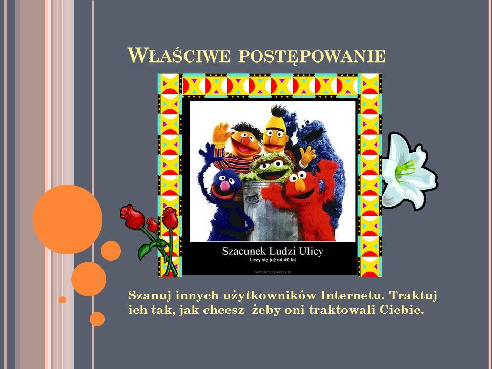 W ŁAŚCIWE POSTĘPOWANIE Szanuj innych użytkowników Internetu. Traktuj ich tak, jak chcesz żeby oni traktowali Ciebie.