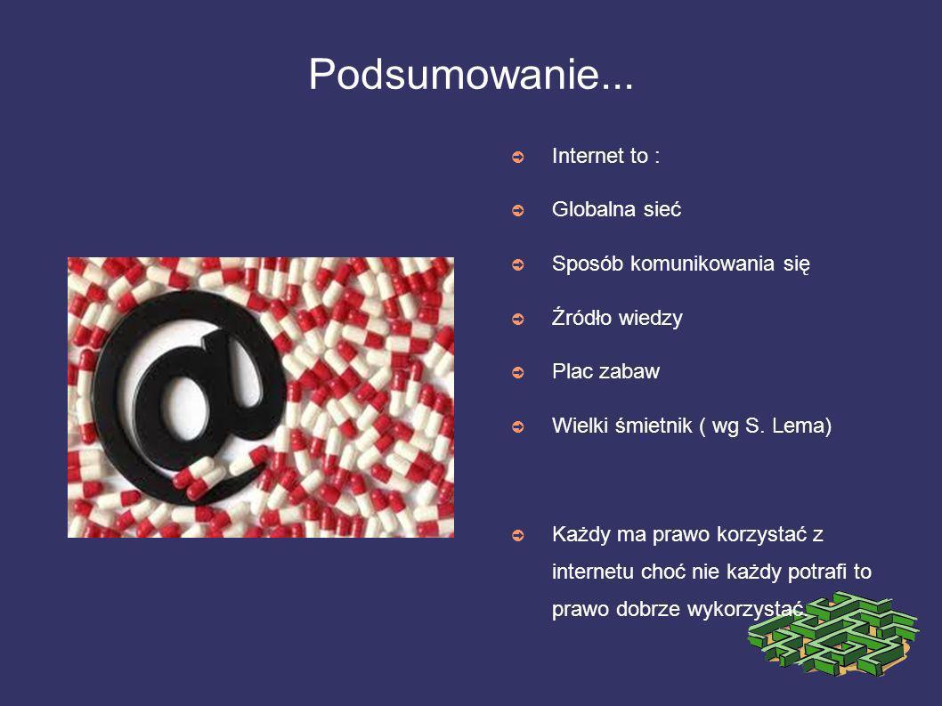 Podsumowanie... Internet to : Globalna sieć Sposób komunikowania się Źródło wiedzy Plac zabaw Wielki śmietnik ( wg S. Lema) Każdy ma prawo korzystać z