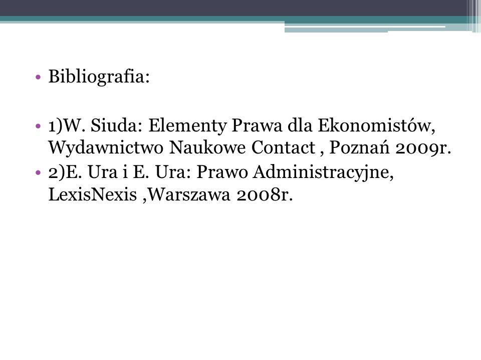 Bibliografia: 1)W. Siuda: Elementy Prawa dla Ekonomistów, Wydawnictwo Naukowe Contact, Poznań 2009r. 2)E. Ura i E. Ura: Prawo Administracyjne, LexisNe