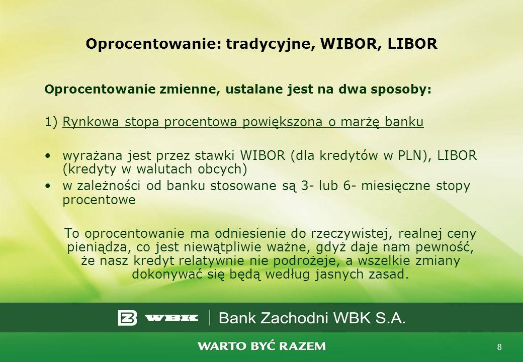 8 Oprocentowanie: tradycyjne, WIBOR, LIBOR Oprocentowanie zmienne, ustalane jest na dwa sposoby: 1)Rynkowa stopa procentowa powiększona o marżę banku