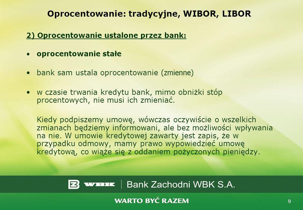 9 Oprocentowanie: tradycyjne, WIBOR, LIBOR 2) Oprocentowanie ustalone przez bank: oprocentowanie stałe bank sam ustala oprocentowanie (zmienne) w czas