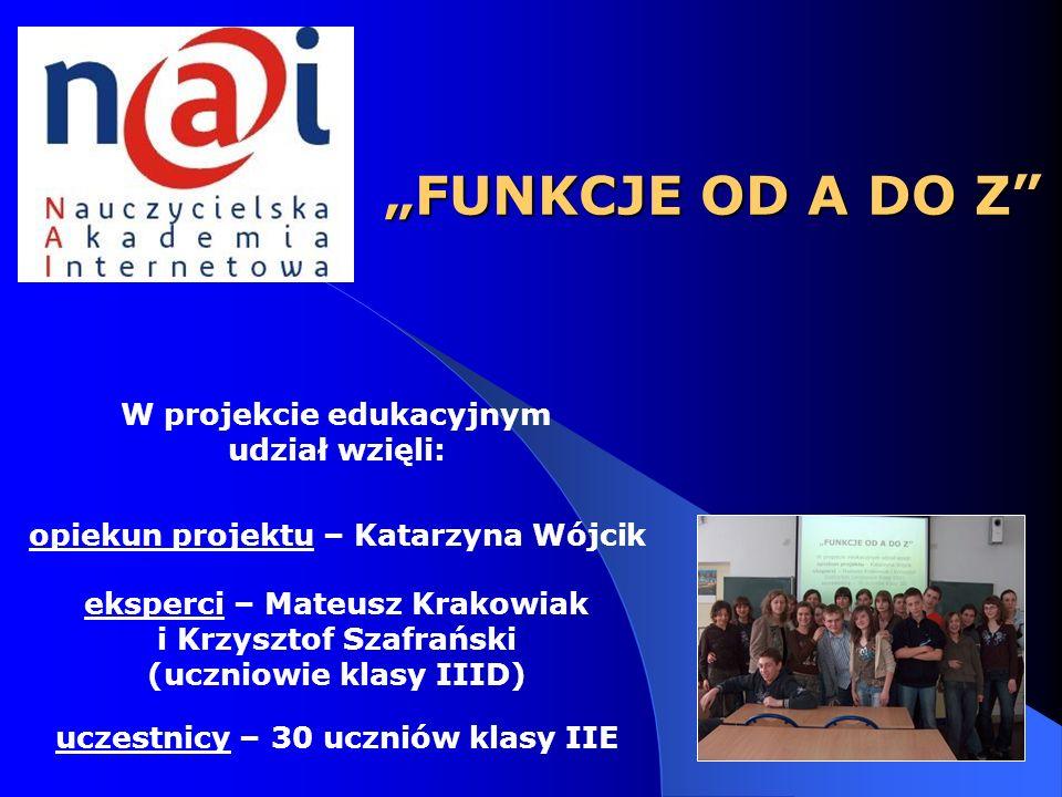 FUNKCJE OD A DO Z W projekcie edukacyjnym udział wzięli: opiekun projektu – Katarzyna Wójcik eksperci – Mateusz Krakowiak i Krzysztof Szafrański (uczn