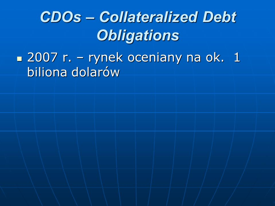CDOs – Collateralized Debt Obligations 2007 r. – rynek oceniany na ok. 1 biliona dolarów 2007 r. – rynek oceniany na ok. 1 biliona dolarów