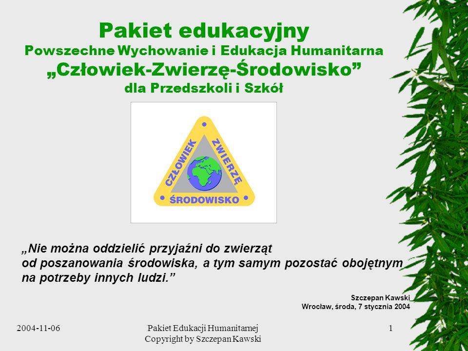 2004-11-06Pakiet Edukacji Humanitarnej Copyright by Szczepan Kawski 22 Możliwości jakie daje Projekt Pozwala nauczycielom i wychowawcom, na bazie Pakietu Edukacyjnego, tworzyć autorskie (indywidualne i zespołowe) programy edukacji humanitarnej Daje nauczycielom i wychowawcom szansę na szybszy rozwój kariery zawodowej Stanowi bazę dla organizowania ciekawych i emocjonujących zajęć oraz działań przynoszących nie tylko wiedzę i umiejętności ale również satysfakcję z efektów i korzyści (jakie przyniósł) osiągniętych w stosunku do innych ludzi, zwierząt, naszych mniejszych braci i naszego wspólnego środowiska Jest Projektem otwartym, czyli takim, do którego każdy, za zgodą autora, może i powinien dodać coś od siebie w celu wzbogacenia Pakietu, np.
