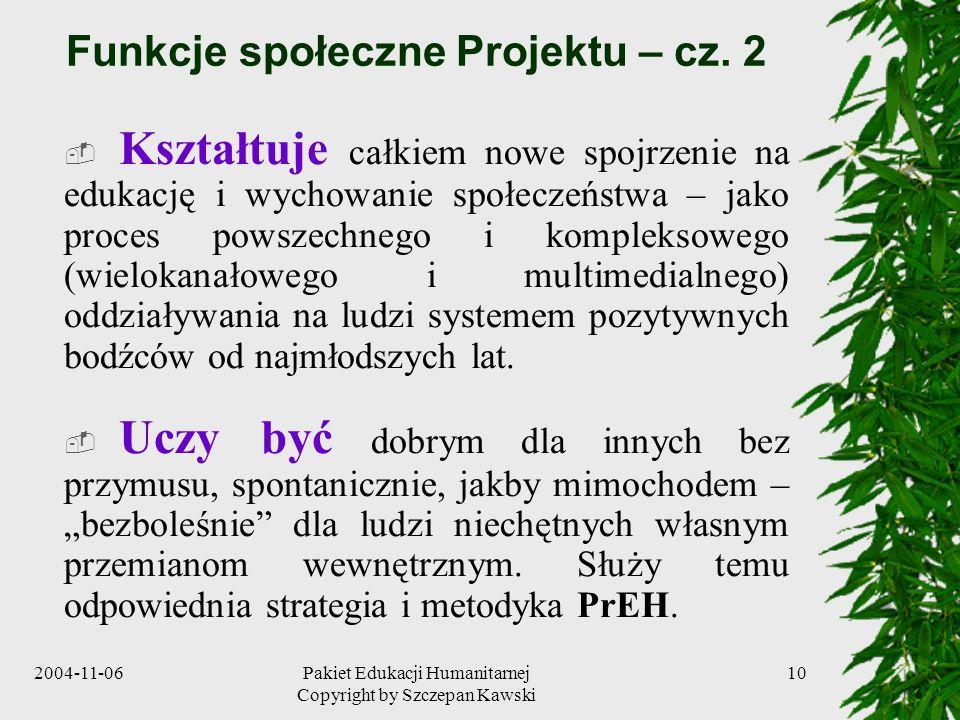 2004-11-06Pakiet Edukacji Humanitarnej Copyright by Szczepan Kawski 10 Funkcje społeczne Projektu – cz. 2 Kształtuje całkiem nowe spojrzenie na edukac