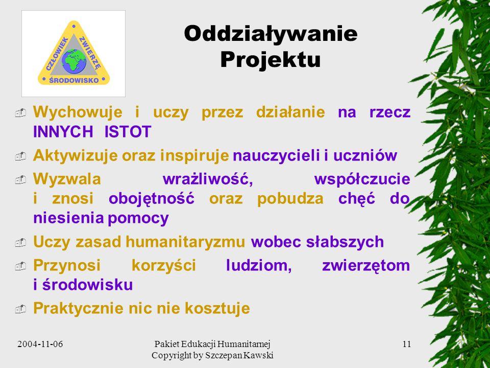 2004-11-06Pakiet Edukacji Humanitarnej Copyright by Szczepan Kawski 11 Oddziaływanie Projektu Wychowuje i uczy przez działanie na rzecz INNYCH ISTOT A