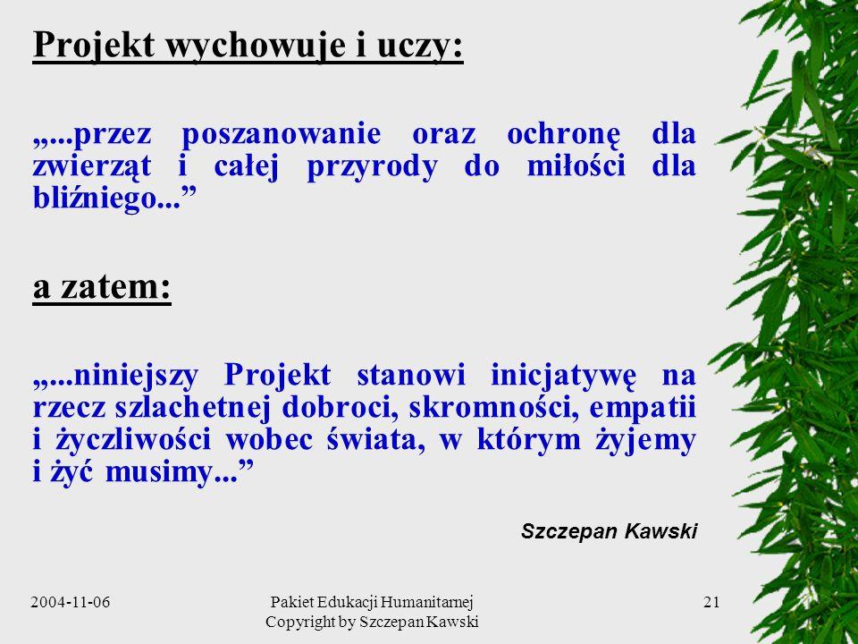 2004-11-06Pakiet Edukacji Humanitarnej Copyright by Szczepan Kawski 21 Projekt wychowuje i uczy:...przez poszanowanie oraz ochronę dla zwierząt i całe