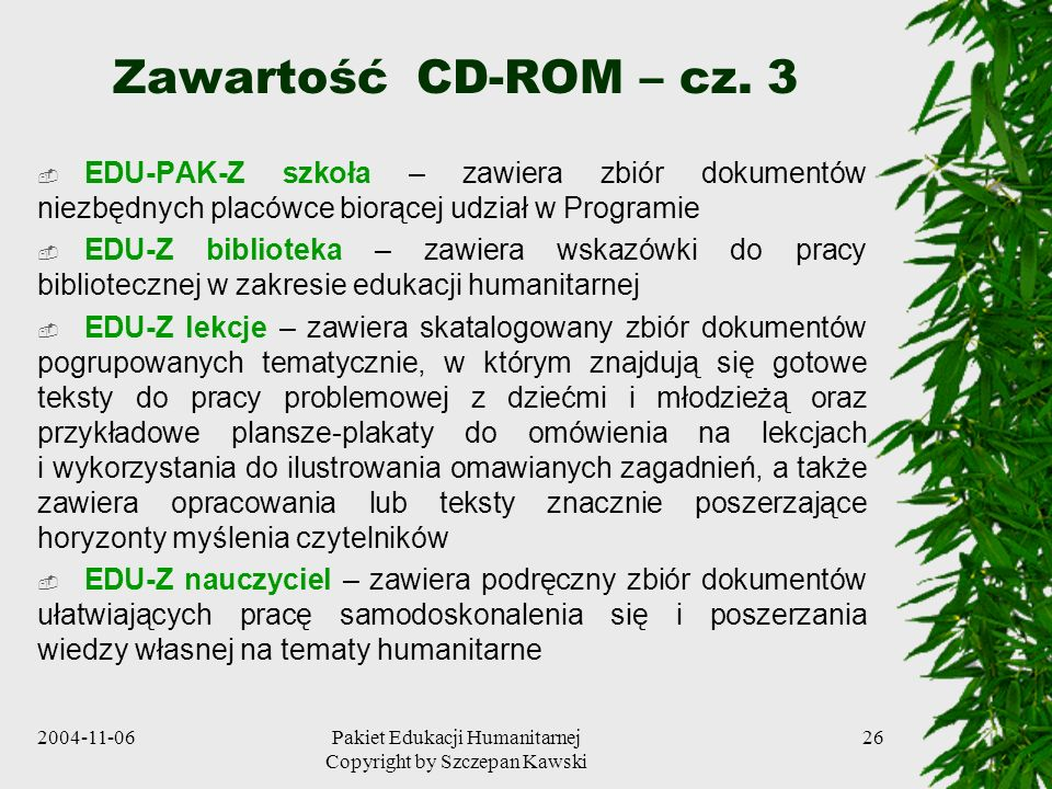 2004-11-06Pakiet Edukacji Humanitarnej Copyright by Szczepan Kawski 26 Zawartość CD-ROM – cz. 3 EDU-PAK-Z szkoła – zawiera zbiór dokumentów niezbędnyc