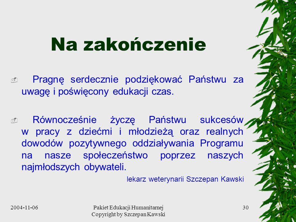 2004-11-06Pakiet Edukacji Humanitarnej Copyright by Szczepan Kawski 30 Na zakończenie Pragnę serdecznie podziękować Państwu za uwagę i poświęcony eduk