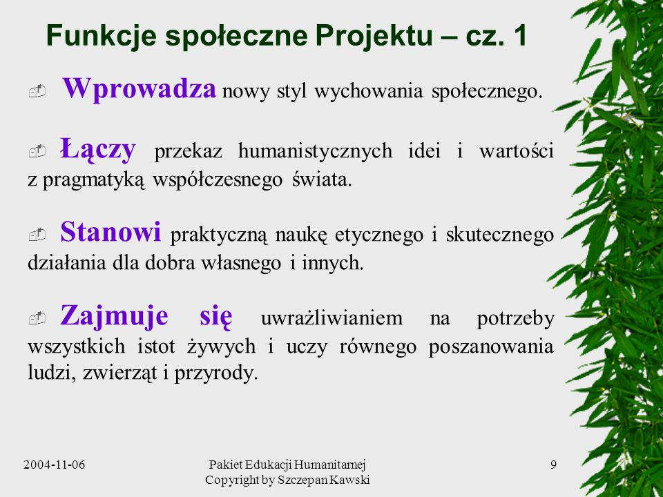 2004-11-06Pakiet Edukacji Humanitarnej Copyright by Szczepan Kawski 9 Funkcje społeczne Projektu – cz. 1 Wprowadza nowy styl wychowania społecznego. Ł