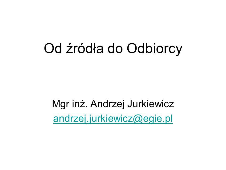 Od źródła do Odbiorcy Mgr inż. Andrzej Jurkiewicz andrzej.jurkiewicz@egie.pl