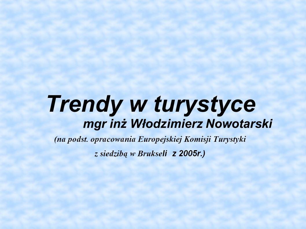 Trendy w turystyce mgr inż Włodzimierz Nowotarski (na podst. opracowania Europejskiej Komisji Turystyki z siedzibą w Brukseli z 2005r.)