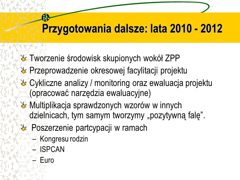 Przygotowania dalsze: lata 2010 - 2012 Tworzenie środowisk skupionych wokół ZPP Przeprowadzenie okresowej facylitacji projektu Cykliczne analizy / mon