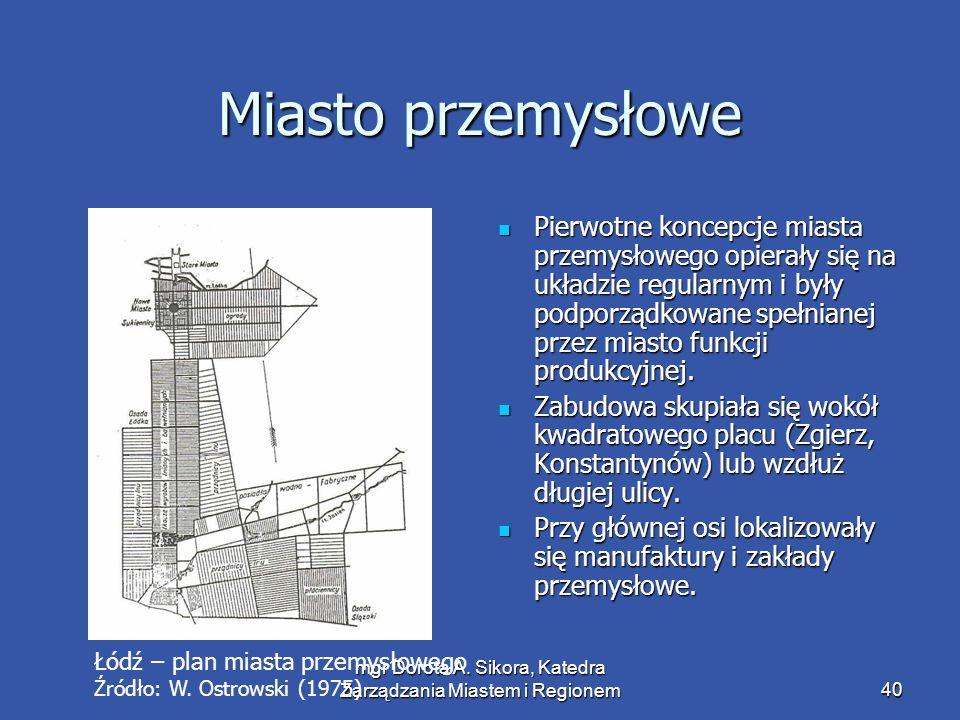 mgr Dorota A. Sikora, Katedra Zarządzania Miastem i Regionem40 Miasto przemysłowe Pierwotne koncepcje miasta przemysłowego opierały się na układzie re