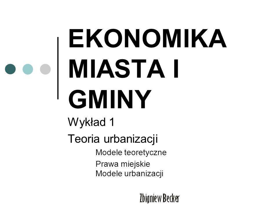 EKONOMIKA MIASTA I GMINY Wykład 1 Teoria urbanizacji Modele teoretyczne Prawa miejskie Modele urbanizacji
