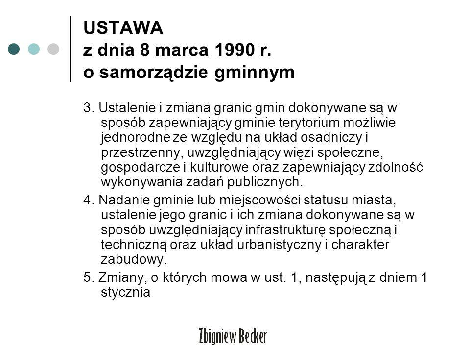 USTAWA z dnia 8 marca 1990 r. o samorządzie gminnym 3. Ustalenie i zmiana granic gmin dokonywane są w sposób zapewniający gminie terytorium możliwie j