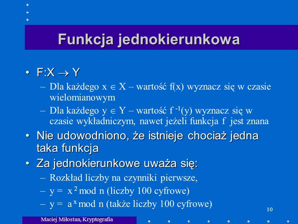 Maciej Miłostan, Kryptografia 10 Funkcja jednokierunkowa F:X YF:X Y –Dla każdego x X – wartość f(x) wyznacz się w czasie wielomianowym –Dla każdego y Y – wartość f -1 (y) wyznacz się w czasie wykładniczym, nawet jeżeli funkcja f jest znana Nie udowodniono, że istnieje chociaż jedna taka funkcjaNie udowodniono, że istnieje chociaż jedna taka funkcja Za jednokierunkowe uważa się:Za jednokierunkowe uważa się: –Rozkład liczby na czynniki pierwsze, –y = x 2 mod n (liczby 100 cyfrowe) –y = a x mod n (także liczby 100 cyfrowe)