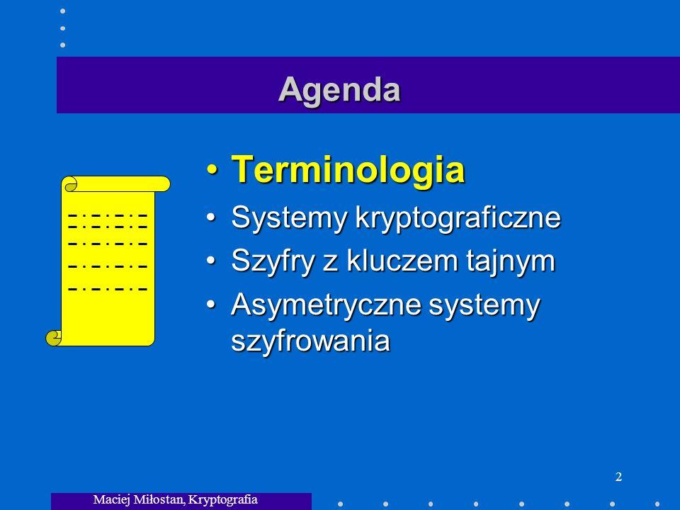 Maciej Miłostan, Kryptografia 2 Agenda TerminologiaTerminologia Systemy kryptograficzneSystemy kryptograficzne Szyfry z kluczem tajnymSzyfry z kluczem tajnym Asymetryczne systemy szyfrowaniaAsymetryczne systemy szyfrowania