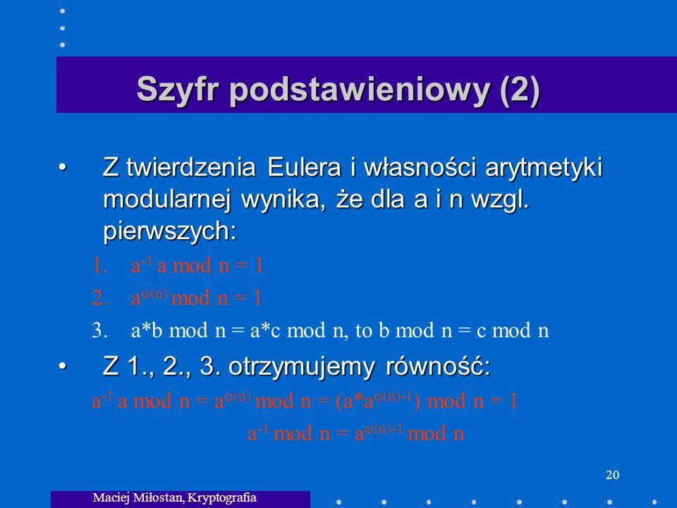 Maciej Miłostan, Kryptografia 20 Szyfr podstawieniowy (2) Z twierdzenia Eulera i własności arytmetyki modularnej wynika, że dla a i n wzgl.