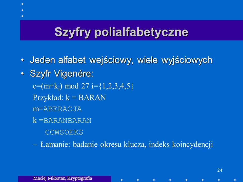 Maciej Miłostan, Kryptografia 24 Szyfry polialfabetyczne Jeden alfabet wejściowy, wiele wyjściowychJeden alfabet wejściowy, wiele wyjściowych Szyfr Vigenére:Szyfr Vigenére: c=(m+k i ) mod 27 i={1,2,3,4,5} Przykład: k = BARAN m= ABERACJA k = BARANBARAN CCWSOEKS –Łamanie: badanie okresu klucza, indeks koincydencji