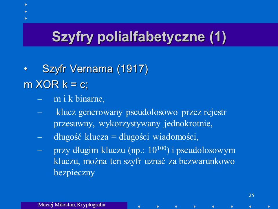 Maciej Miłostan, Kryptografia 25 Szyfry polialfabetyczne (1) Szyfr Vernama (1917)Szyfr Vernama (1917) m XOR k = c; –m i k binarne, – klucz generowany pseudolosowo przez rejestr przesuwny, wykorzystywany jednokrotnie, –długość klucza = długości wiadomości, –przy długim kluczu (np.: 10 100 ) i pseudolosowym kluczu, można ten szyfr uznać za bezwarunkowo bezpieczny