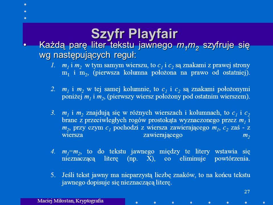 Maciej Miłostan, Kryptografia 27 Szyfr Playfair Każdą parę liter tekstu jawnego m 1 m 2 szyfruje się wg następujących reguł:Każdą parę liter tekstu jawnego m 1 m 2 szyfruje się wg następujących reguł: 1.m 1 i m 2 w tym samym wierszu, to c 1 i c 2 są znakami z prawej strony m 1 i m 2, (pierwsza kolumna położona na prawo od ostatniej).