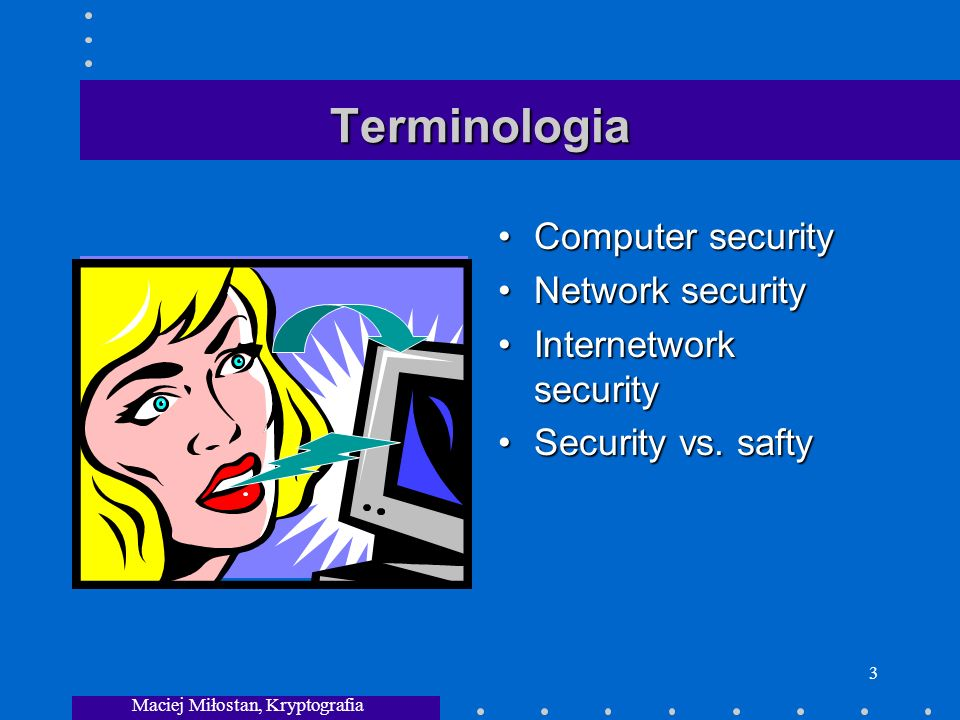 Maciej Miłostan, Kryptografia 3 Terminologia Computer security Network security Internetwork security Security vs. safty